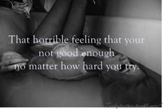 That horrible feeling that your not good enough no matter how hard you try.