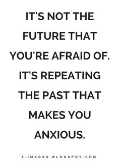 Quotes It's not the future that you're afraid of. It's repeating the Past that makes you anxious.