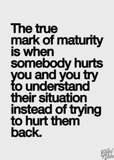 The True Mark Of Maturity Is When Somebody Hurts You And You Try To Understand Their Situation