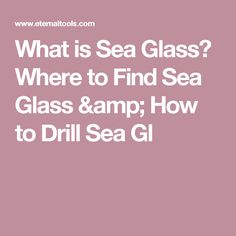 What is Sea Glass? Where to Find Sea Glass & How to Drill Sea Gl
