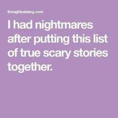 Here Are 34 Truly Terrifying Stories That'll Keep You Captivated (And Scared) For Hours On End Paranormal Stories True, True Creepy Stories, True Horror Stories, True Stories, Creepy Stores True, Creepy Catalog, Scary Tales, Thought Catalog, Celebration Quotes