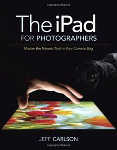 The iPad for Photographers: Master the Newest Tool in Your Camera Bag by Jeff Carlson