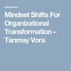 Mindset Shifts For Organizational Transformation – Tanmay Vora