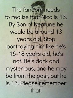 His body is 14, but he is technically older. But I SO agree. The kid is 14, not over-obsessed with McDonalds like this fandom makes him out to be, and he misses his sister. His life has been awful, and Bianca was the only light in his pit of dark. Now she's gone, and he is struggling with crushes and stuff, and not to mention his LIFE is on the line. Also, no one trusts him, and he trusts no one. Cut him a break, and love him. I do.Helena Van Natter