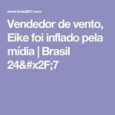Vendedor de vento, Eike foi inflado pela mídia   Brasil 24/7
