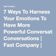 7 Ways To Harness Your Emotions To Have More Powerful Conversations | Fast Company | Business + Innovation