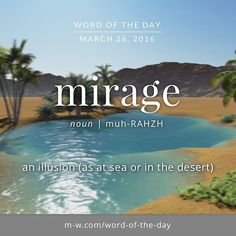 Mirage: an illusion (as at sea or in the desert)