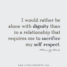 I would rather be alone with dignity than in a relationship that requires me to sacrifice my self respect. - Mandy Hale If it cost you yourself worth then it's too expensive- Me✨ True Quotes, Words Quotes, Sayings, Asshole Quotes, Quotes Quotes, Respect Relationship, Relationships, End Of Relationship Quotes, Complicated Relationship