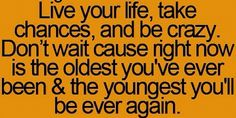 Live your life, take chances, and be crazy. Don't wait cause right now is the oldest you've ever been and the youngest you will ever be.