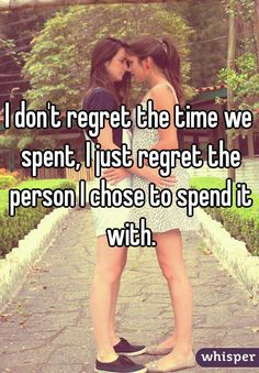 """""""I don't regret the time we spent, I just regret the person I chose to spend it with."""""""