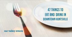 Here is a list from Our Valley  Events of 47 amazing things to eat and drink in Downtown Huntsville! They all look delicious!