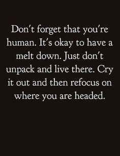 """Pinner wrote """"Don't forget that you're human. It's okay to have a melt down. Just don't unpack and live there. Cry it out and then refocus on where you think you are headed. Life Quotes Love, Great Quotes, Quotes To Live By, Me Quotes, Qoutes, Motivational Quotes, Funny Quotes, Inspirational Quotes, Positive Life Quotes"""