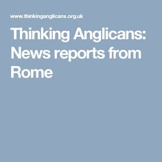 Thinking Anglicans: News reports from Rome