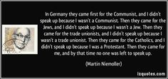 In Germany they came first for the Communist, and I didn't speak up because I wasn't a Communist. Then they came for the Jews, and I didn't ...