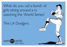 What+do+you+call+a+bunch+of+girls+sitting+around+a+tv+watching+the+World+Series?+The+LA+Dodgers.