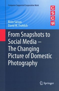 From snapshots to social media : the changing picture of domestic photography / Risto Sarvas, David M. Frohlich