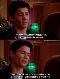 Well I realized that if I'm going to live in the moment then I just want to live in it with you.~One Tree Hill Quote AWWW!
