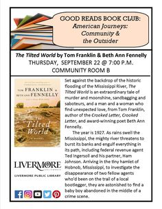 "Good Reads Book Club, Livermore Public Library. 9/22/2016. ""The Tilted World"" by Tom Franklin and Beth Ann Fennelly. Set against the backdrop of the historic flooding of the Mississippi River, ""The Tilted World"" is an extraordinary tale of murder and moonshine, sandbagging and saboteurs, and a man and a woman who find unexpected love. The year is 1927. As rains swell the Mississippi, the mighty river threatens to burst its banks and engulf everything in its path, including..."