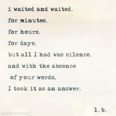 Moving On Quotes : QUOTATION - Image : Quotes Of the day - Description i waited and waited. for minutes. for hours. for days. but all I had was silence. Absence Quotes, Unrequited Love Quotes, Sad Quotes, Quotes To Live By, Best Quotes, Life Quotes, Inspirational Quotes, Depressing Quotes, Quotes About Silence