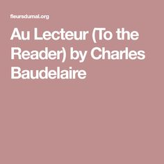 to the reader by baudelaire By charles baudelaire / translation by edna st vincent millay think, would it not be sweet to live poetry dispatch no 49 | january 14, 2006 get drunk by baudelaire one should always be drunk lush and lovely, the poem is a quiet feast of words transporting the reader to dream of that.
