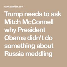 Trump needs to ask Mitch McConnell why President Obama didn't do something about Russia meddling