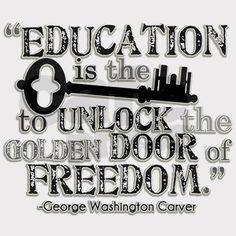 """""""Education is the key to unlock the golden door of freedom."""" - George Washington Carver"""