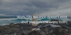 Work/life balance doesn't exist (but you can still enjoy both)