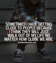 Sometimes I hate getting close to people because I think they will just walk out of my life no matter how close we are. , , boy sad swag converse life lessons life quotes hurt depressed breakup quote breakup  , Quotes on Pictures, Sumnan Quotes