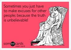 Sometimes you just have to make excuses for other people; because the truth is unbelievable!