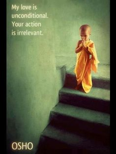 """""""My love is unconditional. Your action is irrelevant."""" ~ Osho"""