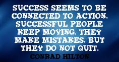 """Success seems to be connected to action. Successful people keep moving. They make mistakes. But they do not quit. ~ Conrad Hilton www.solo-e.com"