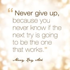 """Never give up because you never know if the next try is going to be the one that works."" - Mary Kay Ash"