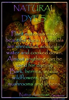 Plant materials make beautiful dyes. Materials are shredded, soaked in water and cooked down. Almost anything can be used for dyeing: Bark, berries, weeds, wildflowers, garden plants, mushrooms and lichens.