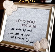 I love you because - Print out the words: I love you because… on a cool paper and place in a favorite frame – set it where your spouse will see it (a night stand or kitchen counter) then use a dry erase marker to write why you love your spouse. You can also use a chalk board.