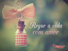 Regue a vida com amor. #vida #amor