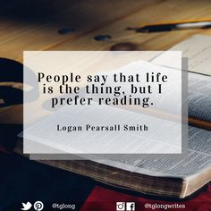 #Quote: People say that life is the thing, but I prefer reading. ~ Logan Pearsall Smith