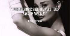 Nothing is impossible, the word itself says 'I'm possible'! - Audrey Hepburn at Lifehack QuotesAudrey Hepburn at http://quotes.lifehack.org/by-author/audrey-hepburn/