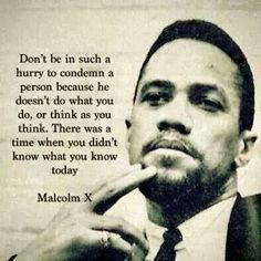 wisdom - Malcolm X - Civil Rights Leader - Don't be in such a hurry to condemn a person because he doesn't do what you do, or think as you think. There was a time when you didn't know what you know today. -Malcolm X Great Quotes, Quotes To Live By, Funky Quotes, Motivational Quotes, Inspirational Quotes, Quotable Quotes, Wisdom Quotes, Positive Quotes, By Any Means Necessary