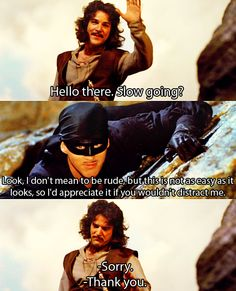 Inigo Montoya: I do not suppose you could speed things up?    Man in Black: If you're in such a hurry, you could lower a rope or a tree branch or find something useful to do.     Inigo Montoya: I could do that. I have some rope up here, but I do not think you would accept my help, since I am only waiting around to kill you.     Man in Black: That does put a damper on our relationship.