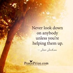 """Never look down on anybody"" by Jesse Jackson"