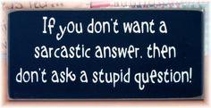 Wenn du nicht willst, eine sarkastische Antwort hören,dann stell nicht eine dumme Frage.