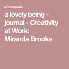a lovely being - journal - Creativity at Work: Miranda Brooks