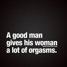 A good man gives his woman a lot of orgasms. ❤ If he's good, he does ;) ❤ Like and share this quote if you agree ❤ #goodman #love #sex #orgasms #quotestoliveby
