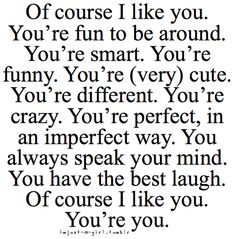 of course i like you. you're fun to be around. you're smart. you're funny. you're (very) cute. you're different. you're crazy. you're perfect, in an imperfect way. you always speak your mind. you have the best laugh. of course i like you. you're you