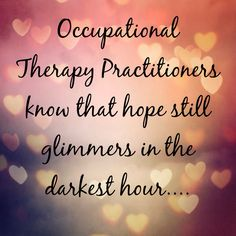 Love the quote! Occupational therapy practitioners know that hope still glimmers in the darkest hour! So encouraging! Good Life Quotes, Great Quotes, Quotes To Live By, Life Is Good, Simple Quotes, Awesome Quotes, Change Quotes, Wise Quotes, Success Quotes