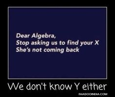 Dear algebra,   Stop asking us to find your X  She's not coming back.  We don't know Y either.