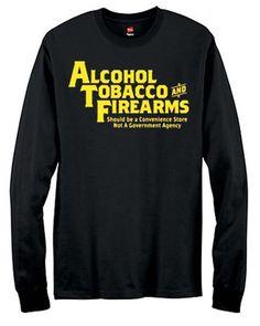 U.S. Custom Ink - Alcohol Tobacco Firearms Men's Long Sleeve T-Shirt, $17.99 (http://www.uscustomink.com/alcohol-tobacco-firearms-Mens-Long-Sleeve-T-Shirt/)