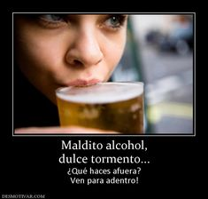 Maldito+alcohol,+dulce+tormento...+¿Qué+haces+afuera?+Ven+para+adentro!