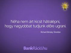 Néha nem árt kicsit hátralépni, hogy nagyobbat tudjunk előre ugrani. - Richard Brinsley Sheridan, www.bankracio.hu idézet