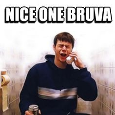 Nice one bruvaaaaa - classic Danny Dyer in the film, Human Traffic...x